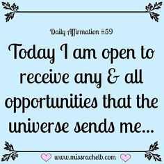 Today I am open to receive any and all opportunities that the universe sends me