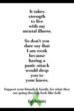 Support for those struggling through a mental illness. It isn't a sign of weakness. It actually takes an immense amount of strength to live with one. Please do not minimize or brush off the difficulty and struggle that comes with mental illness.