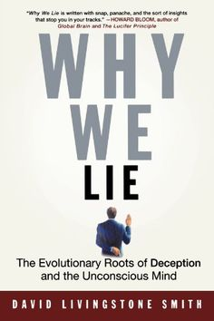 Why We Lie: The Evolutionary Roots of Deception and the Unconscious Mind: David Livingstone Smith
