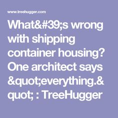 """What's wrong with shipping container housing? One architect says """"everything."""" : TreeHugger"""
