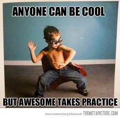 Anyone can be cool…