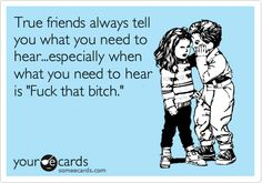 True friends always tell you what you need to hear...especially when what you need to hear is 'Fuck that bitch.'