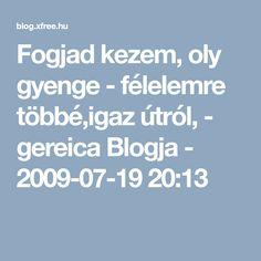 Fogjad kezem, oly gyenge - félelemre többé,igaz útról,  - gereica Blogja - 2009-07-19 20:13
