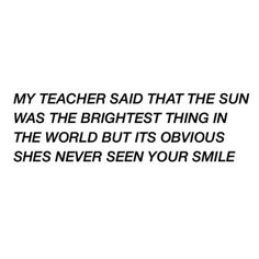 My teacher said that the sun was the brightest thing in the world but it's obvious she's never seen your smile