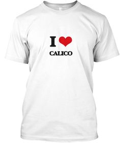I Love Calico White T-Shirt Front - This is the perfect gift for someone who loves Calico. Thank you for visiting my page (Related terms: I heart Calico,Calico,I love Calico,Calico,bolt,calico,cotton,dry goods,goods,material,stuff,synthet ...)