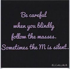 Be careful when you blindly follow the masses. Sometimes the M is silent...