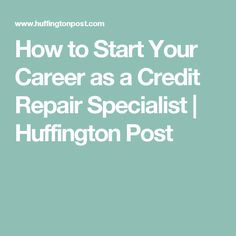 How to Start Your Career as a Credit Repair Specialist   Huffington Post