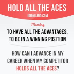 """Hold all the aces"" means ""to have all the advantages, to be in a winning position"". Example: How can I advance in my career when my competitor holds all the aces?"