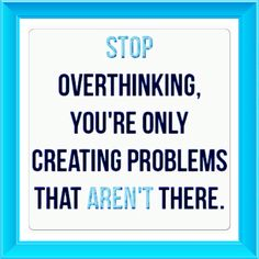 Stop overthinking, you're only creating problems that aren't there!