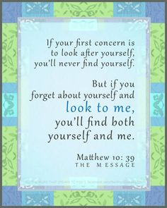 """If your first concern is to look after yourself, you'll never find yourself.  But if you forget about yourself and look to me, you'll find both yourself and me."" - Matthew 10:39, The Message"
