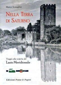 Nella terra di Saturno: Viaggio alla scoperta del Lazio Meridionale - di Marco Scataglini - 2010 - Edizioni Penne e Papiri - Tuscania