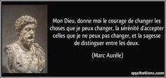 Mon Dieu, donne moi le courage de changer les choses que je peux changer, la sérénité d'accepter celles que je ne peux pas changer, et la sagesse de distinguer entre les deux. (Marc Aurèle) #citations #MarcAurèle