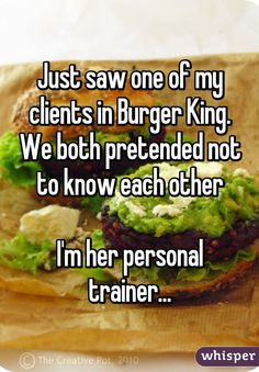 Just saw one of my clients in Burger King. We both pretended not to know each other  I'm her personal trainer...