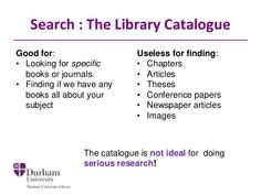 Search : The Library Catalogue Good for: • Looking for specific books or journals. • Finding if we have any books all abou...