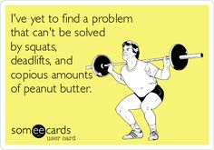 I've yet to find a problem that can't be solved by squats, deadlifts, and copious amounts of peanut butter. | Confession Ecard