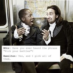 """Burr: Have you ever heard the phrase """"Pick your battles""""? Hamilton: Yes, and I pick all of them."""