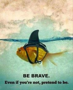 "Be Brave * Your Daily Brain Vitamin v.4.21.16 * As they say, ""Fake it until you make it!"" * Be Brave * Or At Least Make People Think You Are * motivation * inspiration * quotes *quote of the day * DBV.."