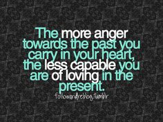 the more anger towards the past you carry in your heart, the less capable you are of loving in the present.