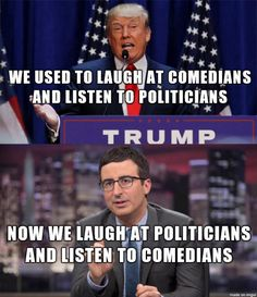 We used to laugh at comedians and listen to politicians. Now we listen to comedians and laugh at politicians. Many of those comedians are pretty serious about Trump being downright dangerous. Sure, he still says and does things that are funny, but Trump is not a harmless nut who's just a punchline. When the comedians get serious - be afraid, be very afraid.
