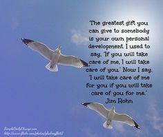 I will take care of me for you, if you will take care of you for me. - Jim Rohn