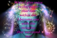 When I give voice to the magic that lies within me, I become one with the miracles that surround me.