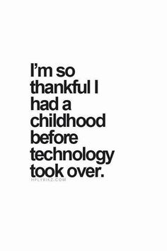I'm so thankful I had a childhood before technology took over..