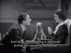 I don't need anything in the world, darling, but you and a toothbrush. - Nick & Nora Charles