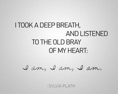 I took a deep breath and listened to the old bray of my heart: I am, I am, I am. - Google Search