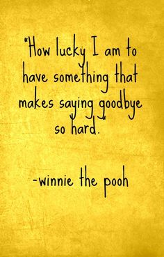 Quotes about being happy: How lucky I am to have something that makes saying goodbye so hard.