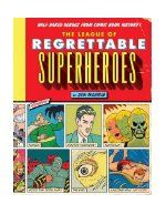 The League of Regrettable Superheroes / by Jon Morris. Profiles 100 of the strangest heroes ever to see print, from Golden Age weirdos (The Eye, Doctor Hormone, Speed Centaur), to Silver Age cult classics (Brother Power the Geek, Legion of Super-Pets) to Modern misfits (AAU Shuperstar, U.S. 1). Perhaps most regrettable is that so many of my personal faves are included in this well-researched book (Peacemaker, 3-D Man, Human Fly, ROM, Son of Satan, Thunderbunny).