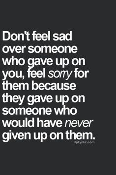 I only gave up on him because he gave up on me and my family first.