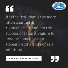 "It is the ""try"" that is the more often counted as righteousness, and not the success or failure. Failure to anyone should be as a stepping-stone and not as a millstone. #EdgarCayce reading 931-1 (http://EdgarCayce.org)"