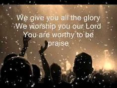 You Are Worthy \0/ To Be Praised All The Glory \0/ Is Yours - We Worship \0/ You - Love You Lord !!! \0/