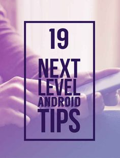 19 Tips To Make The Most Of Your Android Device