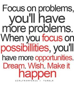 Focus on problems, you'll have more problems. When you focus on possibilities, you'll have more opportunities. Dream. Wish. Make it happen.