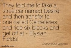 Tennessee Williams: They told me to take a streetcar named Desire and then transfer to one called Cemeteries and ride six blocks and get off at - Elysian Fields! desire. Meetville Quotes