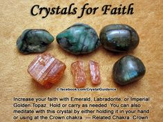 Crystals for Faith — Increase your faith with Emerald, Labradorite, or Imperial Golden Topaz. Hold or carry as needed. You can also meditate with this crystal by either holding it in your hand or using at the Crown chakra. — Related Chakra: Crown