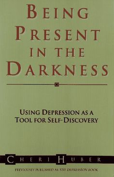 Being Present in the Darkness, Cheri Huber. Friendly and supportive, this book suggests that hating and resisting depression actually maintains it, and that compassionate acceptance of our feelings and ourselves leads us to freedom. Through simple exercises and meditations, readers can learn how to open themselves up to their emotions, good and bad.
