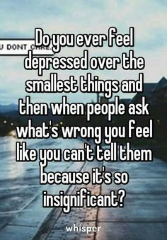 Do you ever feel depressed over the smallest things and then when people ask what's wrong you feel like you can't tell them because it's so insignificant?~who else feels like this? Quotes Deep Feelings, Hurt Quotes, Real Quotes, Mood Quotes, Funny Quotes, Life Quotes, Quotes Positive, Wisdom Quotes, Quotes Quotes