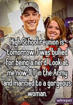 High School reunion is tomorrow. I was bullied for being a nerd. Look at me now in the Army and married to a gorgeous woman. Sweet Stories, Cute Stories, Cute Quotes, Funny Quotes, Whisper App Confessions, Whisper Quotes, School Reunion, Touching Stories, Gives Me Hope