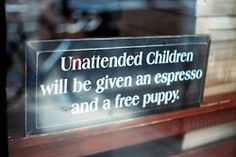 unattended children will be given an expresso and a free puppy.
