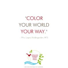 """Color your world your way."" - Mrs. Lapin, Kindergarten 1973. Color your world inside and out. Work with a garden designer to create a beautiful outdoor space. Join us in our crusade to cultivate your own #HealingGardenHappyPlace. 