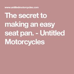 The secret to making an easy seat pan. - Untitled Motorcycles
