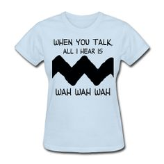 When you talk all I hear is wah wah wah t-shirt http://kreativeinkinder.spreadshirt.com/