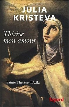 Julia Kristeva - La marche de l'histoire - Thérèse d'Avila 1515-1582