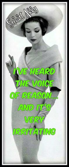 I've heard the voice of reason and it's very irritating.