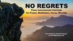 """""""No Regrets"""" is a 10-minute piano instrumental improvisation by Fred McKinnon.  My challenge is to listen to the entire interlude, pushing aside distractions.  Pray, meditation, focus, worship - allow this discipline to touch your soul.   I feel that after the ten minutes is complete, you will feel no regrets for the time taken.  This is released as Episode #198 of Fred McKinnon's Worship Interludes Podcast - Instrumental Music for Prayer, Meditation, Soaking Worship, Relaxation"""