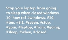 Stop your laptop from going to sleep when closed windows 10, how to? #windows, #10, #ten, #8.1, #seven, #stop, #your, #laptop, #from, #going, #sleep, #when, #closed http://tulsa.remmont.com/stop-your-laptop-from-going-to-sleep-when-closed-windows-10-how-to-windows-10-ten-8-1-seven-stop-your-laptop-from-going-sleep-when-closed/  Stop your laptop from going to sleep when closed windows 10, how to? The solution in�windows 10�to Stop your laptop from going to sleep or shut down when closed the…