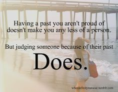 couldnt have said it better myself! I don't judge people because of their pasts. Judge how you feel when with them right now in the present. If you don't like what you feel or see, move on.but don't judge. Cute Quotes, Words Quotes, Great Quotes, Wise Words, Quotes To Live By, Funny Quotes, Inspirational Quotes, Motivational, Dont Judge People