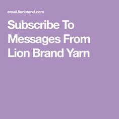 Subscribe To Messages From Lion Brand Yarn